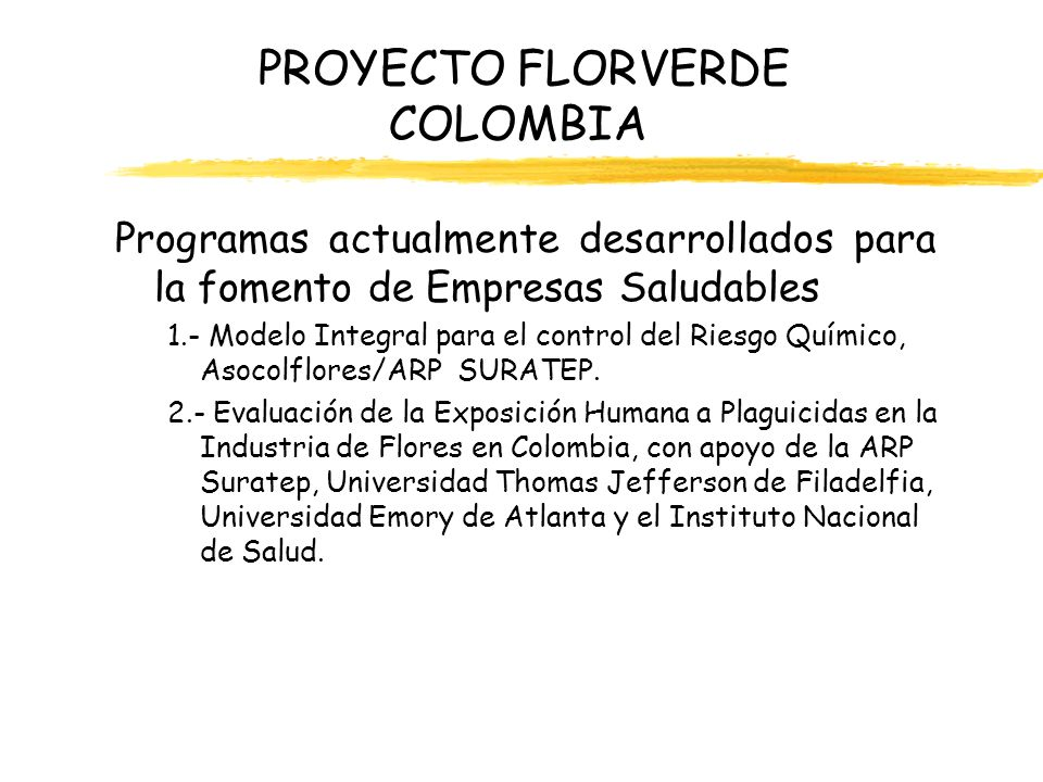 PROYECTO FLORVERDE COLOMBIA Programas actualmente desarrollados para la fomento de Empresas Saludables 3.- Programas de Vigilancia Epidemiológica de Plaguicidas, ARP Colpatria y ARP Suratep.