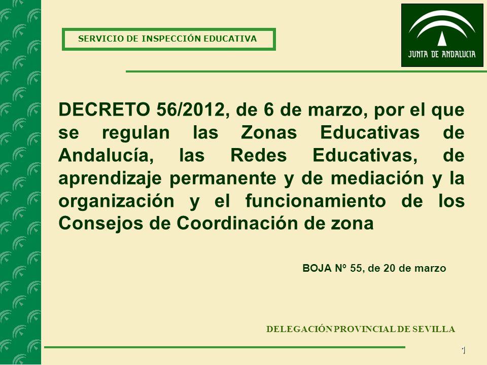 1 SERVICIO DE INSPECCIÓN EDUCATIVA DELEGACIÓN PROVINCIAL DE SEVILLA DECRETO 56/2012, de 6 de marzo, por el que se regulan las Zonas Educativas de Andalucía, las Redes Educativas, de aprendizaje permanente y de mediación y la organización y el funcionamiento de los Consejos de Coordinación de zona BOJA Nº 55, de 20 de marzo
