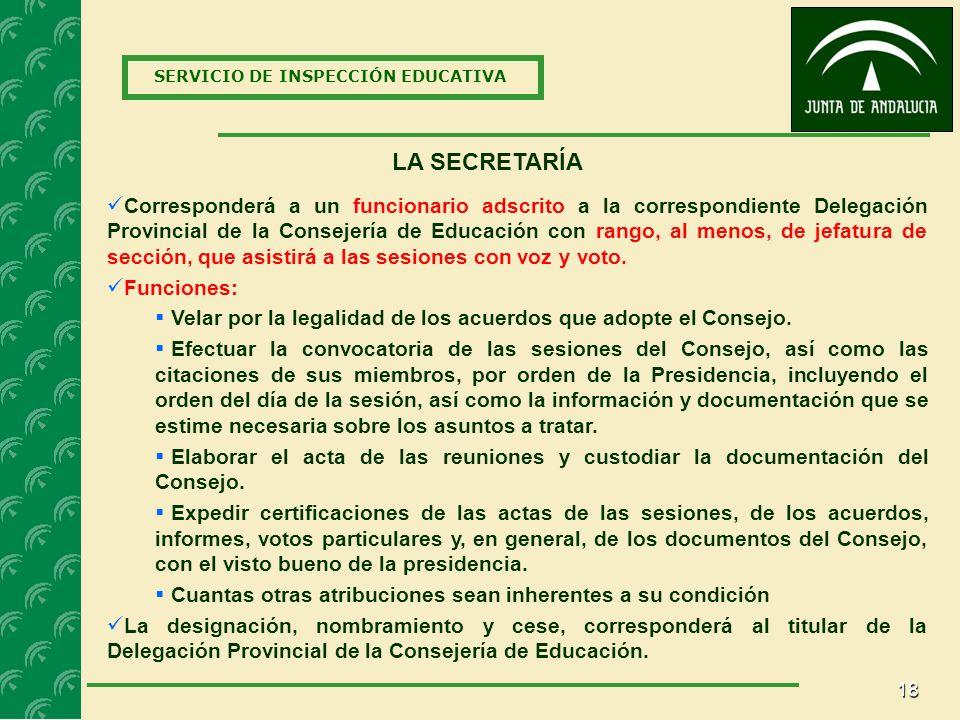 18 SERVICIO DE INSPECCIÓN EDUCATIVA LA SECRETARÍA Corresponderá a un funcionario adscrito a la correspondiente Delegación Provincial de la Consejería de Educación con rango, al menos, de jefatura de sección, que asistirá a las sesiones con voz y voto.