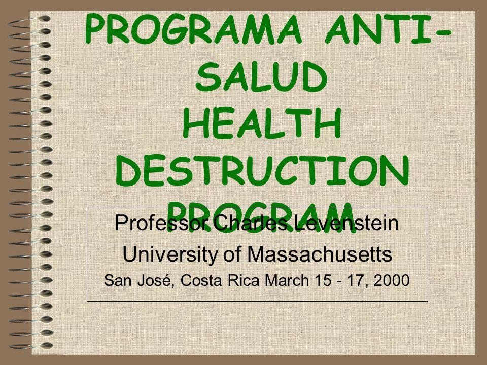 PROGRAMA ANTI- SALUD HEALTH DESTRUCTION PROGRAM Professor Charles Levenstein University of Massachusetts San José, Costa Rica March 15 - 17, 2000