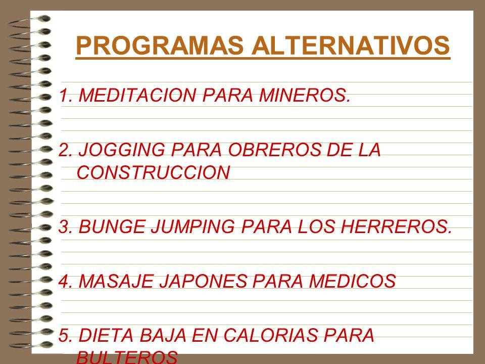 PROGRAMAS ALTERNATIVOS 1. MEDITACION PARA MINEROS. 2. JOGGING PARA OBREROS DE LA CONSTRUCCION 3. BUNGE JUMPING PARA LOS HERREROS. 4. MASAJE JAPONES PA