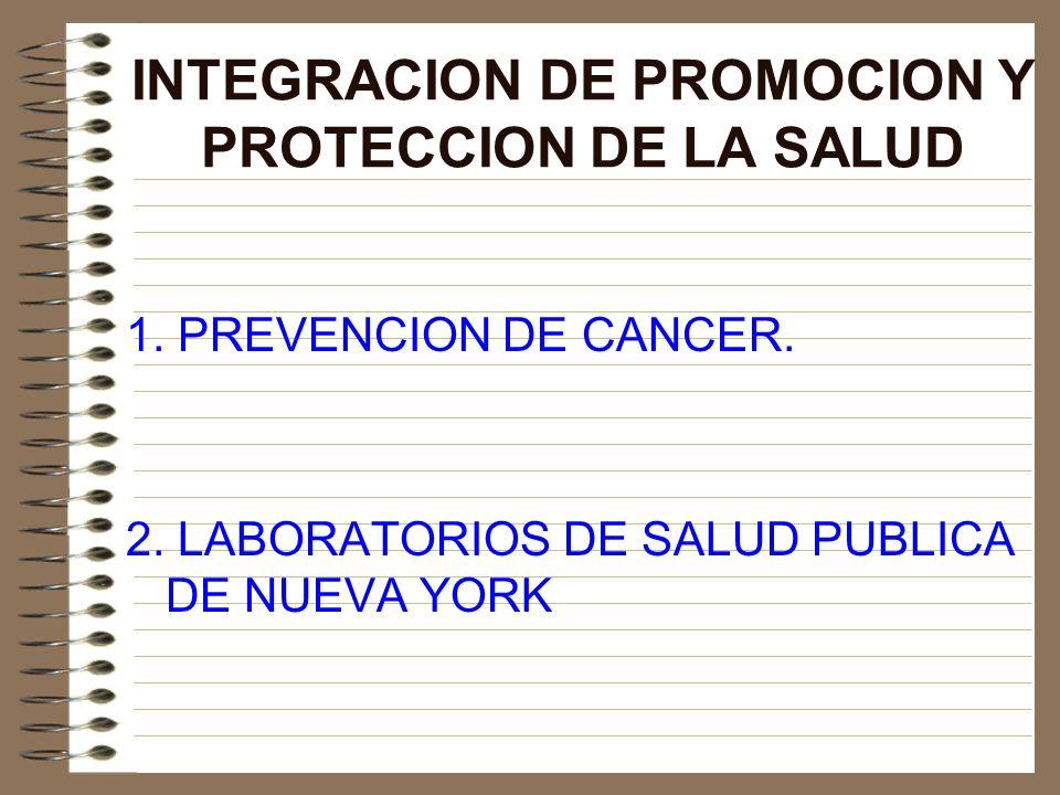 INTEGRACION DE PROMOCION Y PROTECCION DE LA SALUD 1. PREVENCION DE CANCER. 2. LABORATORIOS DE SALUD PUBLICA DE NUEVA YORK
