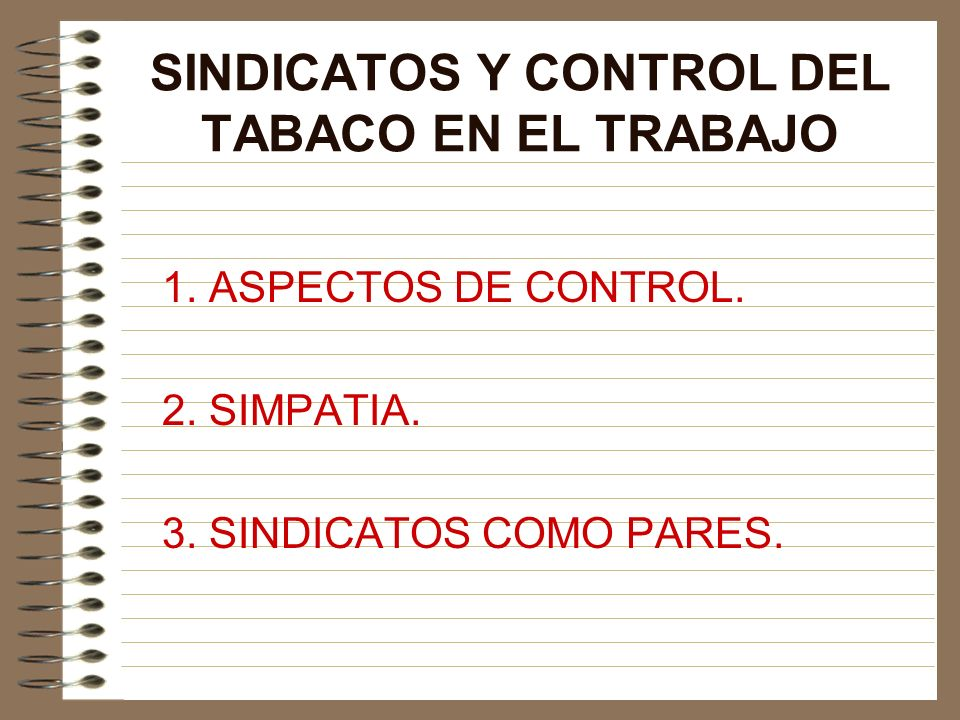 SINDICATOS Y CONTROL DEL TABACO EN EL TRABAJO 1. ASPECTOS DE CONTROL. 2. SIMPATIA. 3. SINDICATOS COMO PARES.