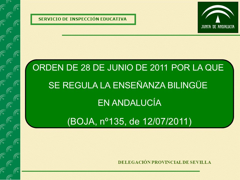 SERVICIO DE INSPECCIÓN EDUCATIVA DELEGACIÓN PROVINCIAL DE SEVILLA ORDEN DE 28 DE JUNIO DE 2011 POR LA QUE SE REGULA LA ENSEÑANZA BILINGÜE EN ANDALUCÍA (BOJA, nº135, de 12/07/2011)
