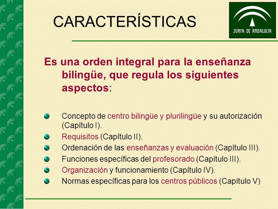 CARACTERÍSTICAS Es una orden integral para la enseñanza bilingüe, que regula los siguientes aspectos: Concepto de centro bilingüe y plurilingüe y su autorización (Capítulo I).