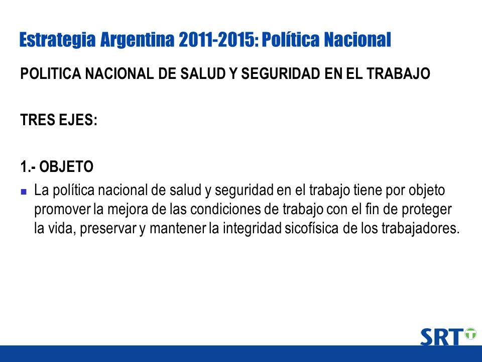 Estrategia Argentina 2011-2015: Política Nacional POLITICA NACIONAL DE SALUD Y SEGURIDAD EN EL TRABAJO TRES EJES: 1.- OBJETO La política nacional de s