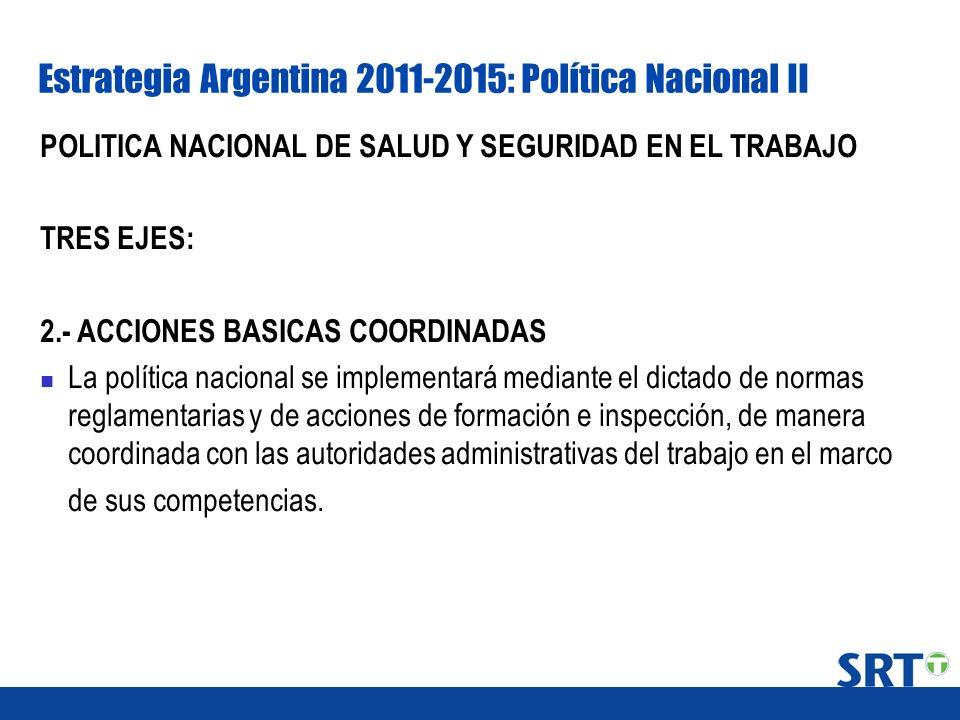 Estrategia Argentina 2011-2015: Política Nacional II POLITICA NACIONAL DE SALUD Y SEGURIDAD EN EL TRABAJO TRES EJES: 2.- ACCIONES BASICAS COORDINADAS