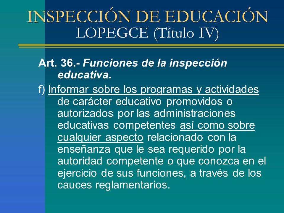 INSPECCIÓN DE EDUCACIÓN LOPEGCE (Título IV) Art. 36.- Funciones de la inspección educativa. f) Informar sobre los programas y actividades de carácter