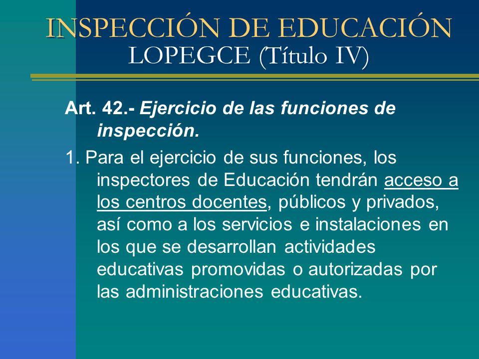 INSPECCIÓN DE EDUCACIÓN LOPEGCE (Título IV) Art. 42.- Ejercicio de las funciones de inspección. 1. Para el ejercicio de sus funciones, los inspectores