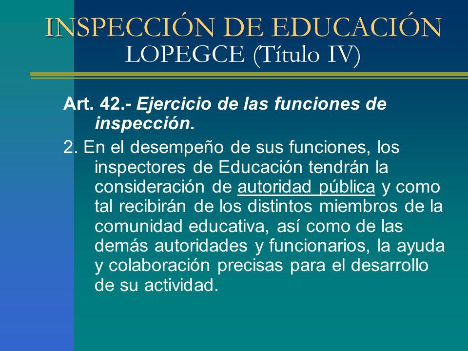 INSPECCIÓN DE EDUCACIÓN LOPEGCE (Título IV) Art. 42.- Ejercicio de las funciones de inspección. 2. En el desempeño de sus funciones, los inspectores d