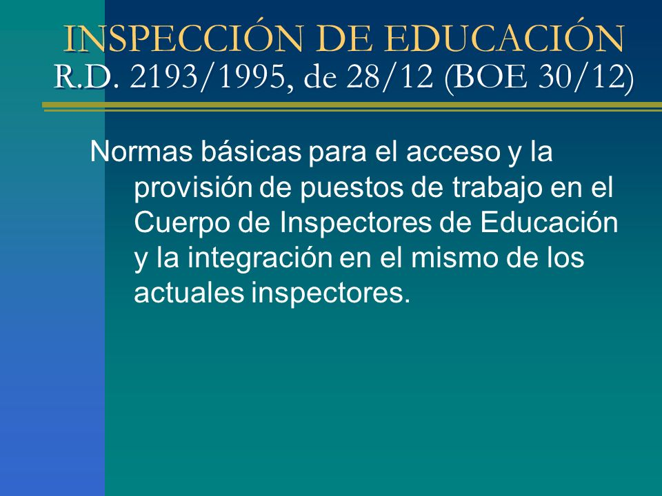 INSPECCIÓN DE EDUCACIÓN R.D. 2193/1995, de 28/12 (BOE 30/12) Normas básicas para el acceso y la provisión de puestos de trabajo en el Cuerpo de Inspec