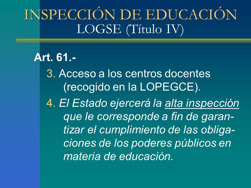 INSPECCIÓN DE EDUCACIÓN LOGSE (Título IV) Art. 61.- 3. Acceso a los centros docentes (recogido en la LOPEGCE). 4. El Estado ejercerá la alta inspecció