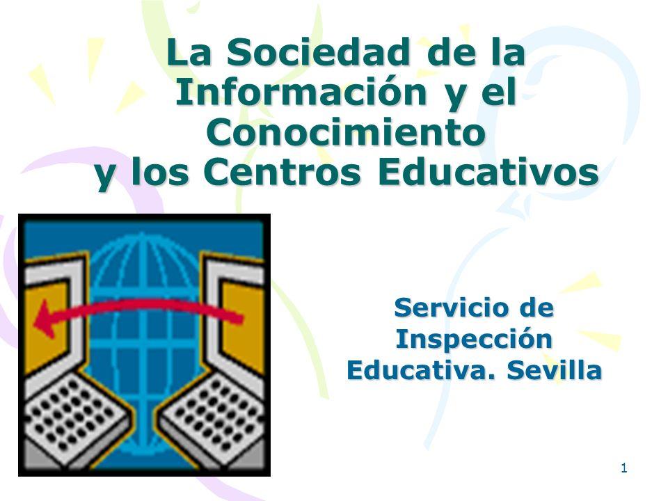 1 La Sociedad de la Información y el Conocimiento y los Centros Educativos Servicio de Inspección Educativa. Sevilla