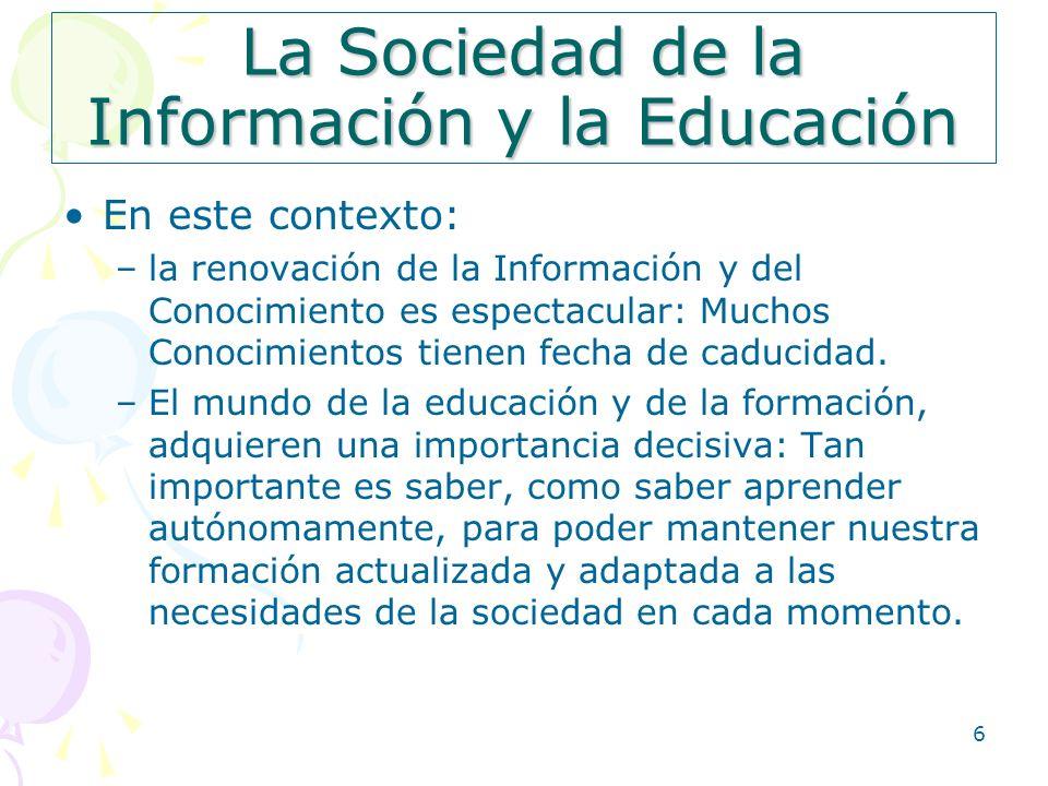 6 La Sociedad de la Información y la Educación En este contexto: –la renovación de la Información y del Conocimiento es espectacular: Muchos Conocimie
