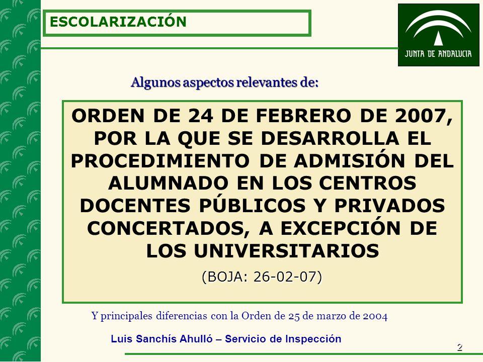 2 ESCOLARIZACIÓN ORDEN DE 24 DE FEBRERO DE 2007, POR LA QUE SE DESARROLLA EL PROCEDIMIENTO DE ADMISIÓN DEL ALUMNADO EN LOS CENTROS DOCENTES PÚBLICOS Y PRIVADOS CONCERTADOS, A EXCEPCIÓN DE LOS UNIVERSITARIOS (BOJA: 26-02-07) Algunos aspectos relevantes de: Luis Sanchís Ahulló – Servicio de Inspección Y principales diferencias con la Orden de 25 de marzo de 2004