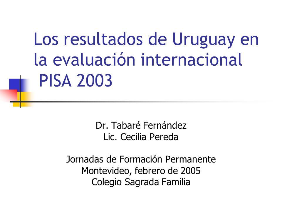 Los resultados de Uruguay en la evaluación internacional PISA 2003 Dr. Tabaré Fernández Lic. Cecilia Pereda Jornadas de Formación Permanente Montevide