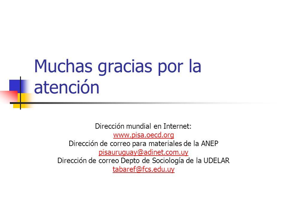 Muchas gracias por la atención Dirección mundial en Internet: www.pisa.oecd.org Dirección de correo para materiales de la ANEP pisauruguay@adinet.com.uy Dirección de correo Depto de Sociología de la UDELAR tabaref@fcs.edu.uy