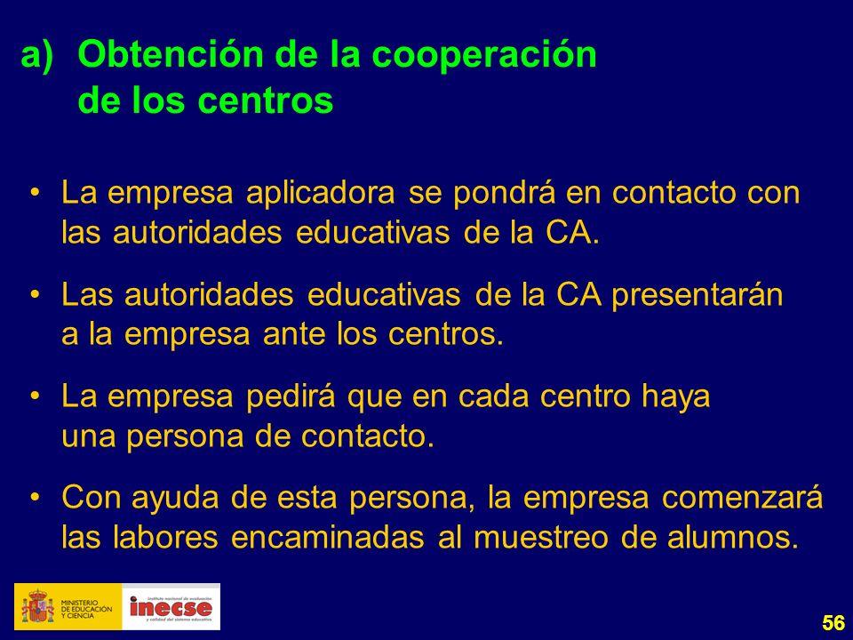 56 a) Obtención de la cooperación de los centros La empresa aplicadora se pondrá en contacto con las autoridades educativas de la CA. Las autoridades