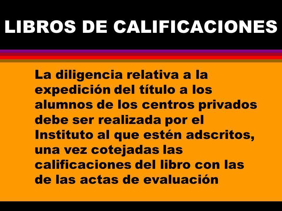 LIBROS DE CALIFICACIONES La diligencia relativa a la expedición del título a los alumnos de los centros privados debe ser realizada por el Instituto al que estén adscritos, una vez cotejadas las calificaciones del libro con las de las actas de evaluación