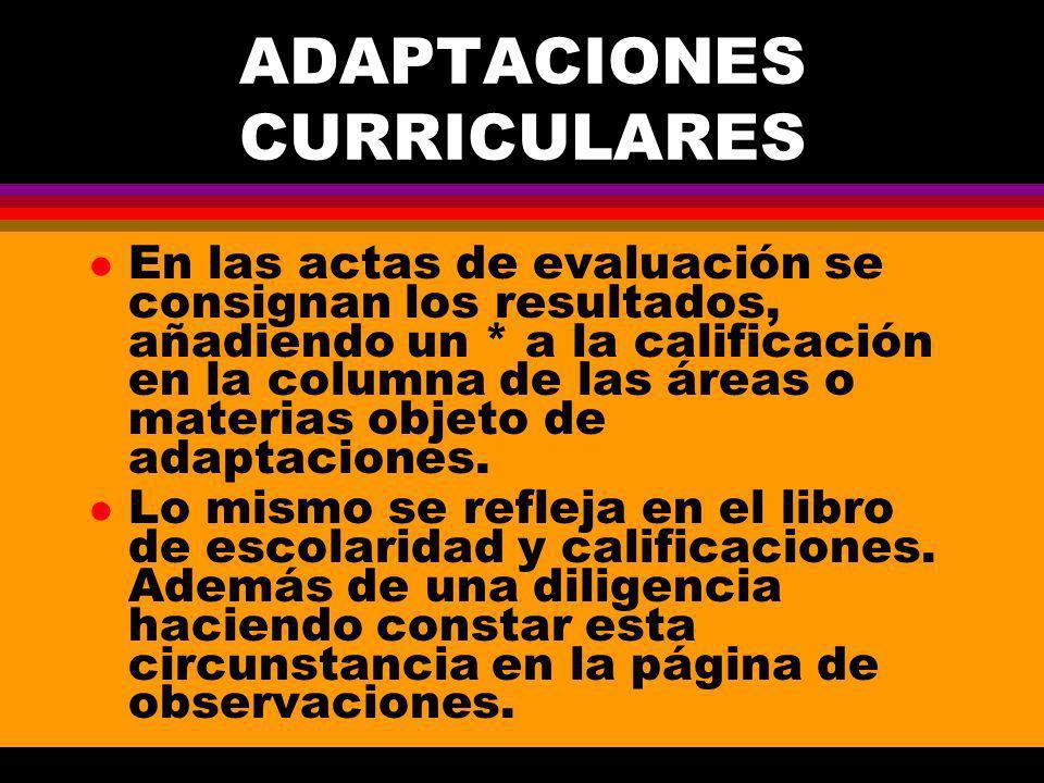 ADAPTACIONES CURRICULARES l En las actas de evaluación se consignan los resultados, añadiendo un * a la calificación en la columna de las áreas o materias objeto de adaptaciones.