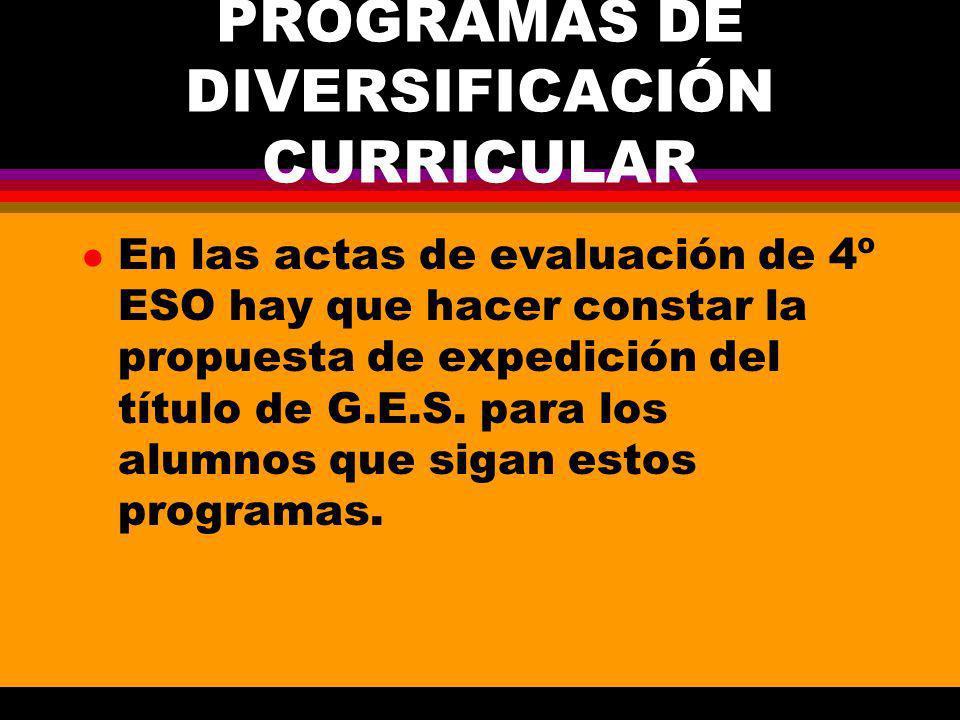 PROGRAMAS DE DIVERSIFICACIÓN CURRICULAR l En las actas de evaluación de 4º ESO hay que hacer constar la propuesta de expedición del título de G.E.S.