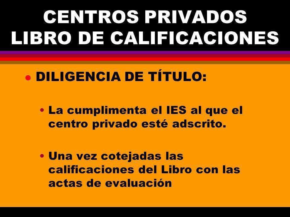 CENTROS PRIVADOS LIBRO DE CALIFICACIONES l DILIGENCIA DE TÍTULO: La cumplimenta el IES al que el centro privado esté adscrito.