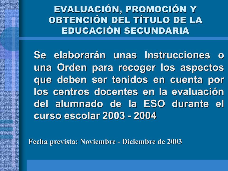 EVALUACIÓN, PROMOCIÓN Y OBTENCIÓN DEL TÍTULO DE LA EDUCACIÓN SECUNDARIA Se elaborarán unas Instrucciones o una Orden para recoger los aspectos que deben ser tenidos en cuenta por los centros docentes en la evaluación del alumnado de la ESO durante el curso escolar 2003 - 2004 Fecha prevista: Noviembre - Diciembre de 2003