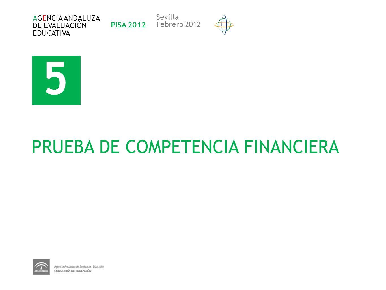 5 PRUEBA DE COMPETENCIA FINANCIERA AGENCIA ANDALUZA DE EVALUACIÓN EDUCATIVA PISA 2012 Sevilla. Febrero 2012