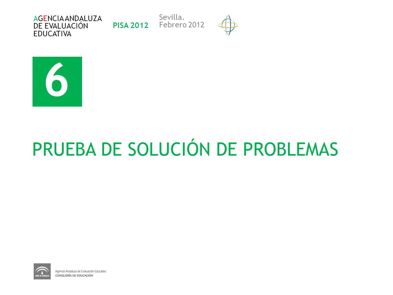 6 PRUEBA DE SOLUCIÓN DE PROBLEMAS AGENCIA ANDALUZA DE EVALUACIÓN EDUCATIVA PISA 2012 Sevilla. Febrero 2012