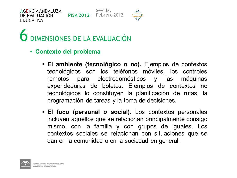 6 DIMENSIONES DE LA EVALUACIÓN AGENCIA ANDALUZA DE EVALUACIÓN EDUCATIVA PISA 2012 Sevilla. Febrero 2012 Contexto del problema El ambiente (tecnológico