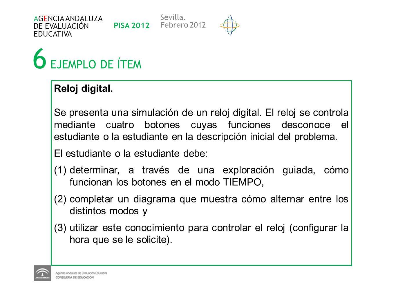 6 EJEMPLO DE ÍTEM AGENCIA ANDALUZA DE EVALUACIÓN EDUCATIVA PISA 2012 Sevilla. Febrero 2012 Reloj digital. Se presenta una simulación de un reloj digit