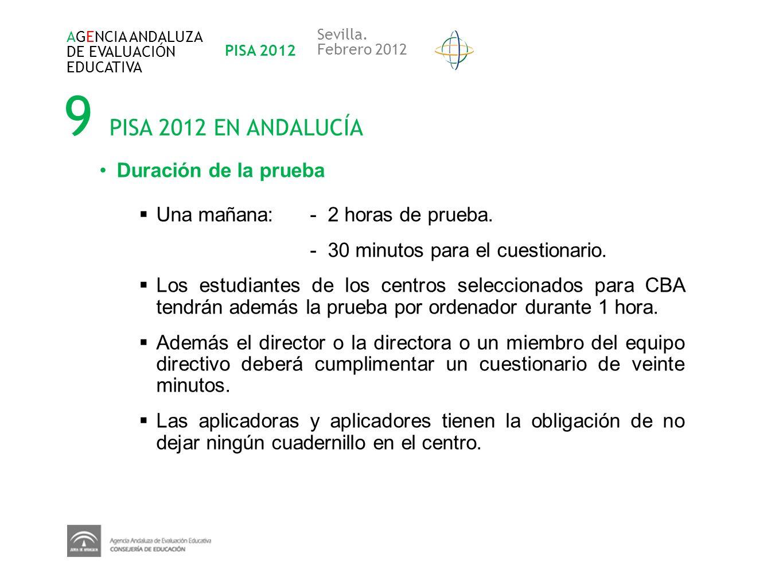 9 PISA 2012 EN ANDALUCÍA AGENCIA ANDALUZA DE EVALUACIÓN EDUCATIVA PISA 2012 Sevilla. Febrero 2012 Duración de la prueba Una mañana: - 2 horas de prueb