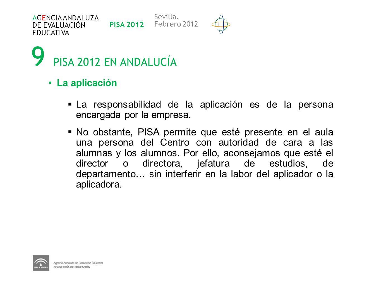 9 PISA 2012 EN ANDALUCÍA AGENCIA ANDALUZA DE EVALUACIÓN EDUCATIVA PISA 2012 Sevilla. Febrero 2012 La aplicación La responsabilidad de la aplicación es