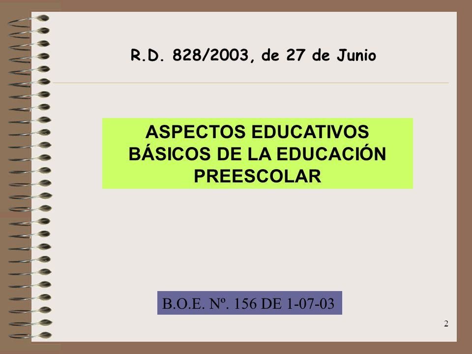 2 R.D. 828/2003, de 27 de Junio ASPECTOS EDUCATIVOS BÁSICOS DE LA EDUCACIÓN PREESCOLAR B.O.E. Nº. 156 DE 1-07-03