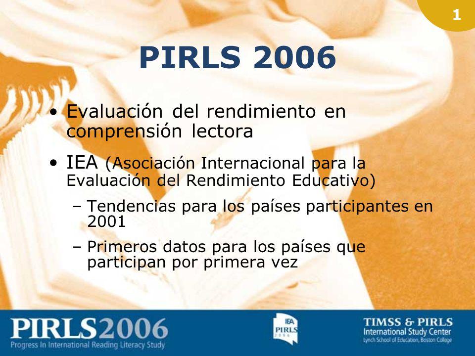 1 PIRLS 2006 Evaluación del rendimiento en comprensión lectora IEA (Asociación Internacional para la Evaluación del Rendimiento Educativo) –Tendencias para los países participantes en 2001 –Primeros datos para los países que participan por primera vez