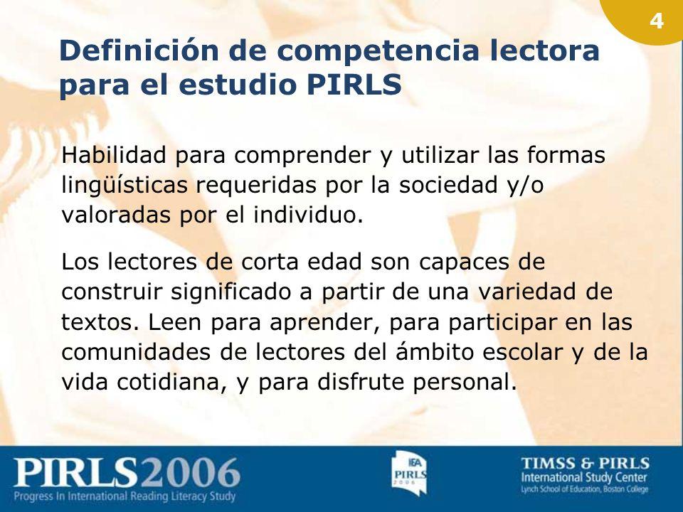 4 Definición de competencia lectora para el estudio PIRLS Habilidad para comprender y utilizar las formas lingüísticas requeridas por la sociedad y/o valoradas por el individuo.