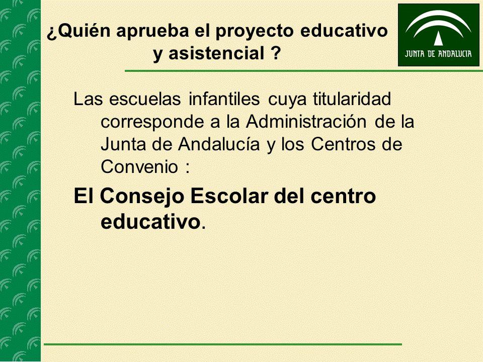¿Quién aprueba el proyecto educativo y asistencial ? Las escuelas infantiles cuya titularidad corresponde a la Administración de la Junta de Andalucía