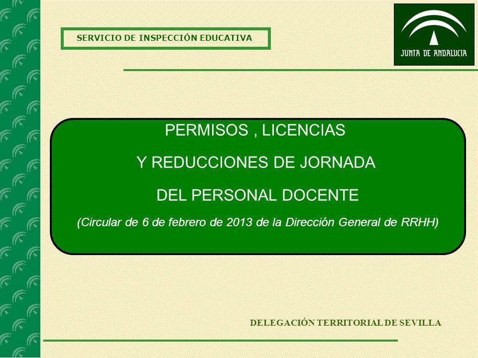SERVICIO DE INSPECCIÓN EDUCATIVA DELEGACIÓN TERRITORIAL DE SEVILLA PERMISOS, LICENCIAS Y REDUCCIONES DE JORNADA DEL PERSONAL DOCENTE (Circular de 6 de