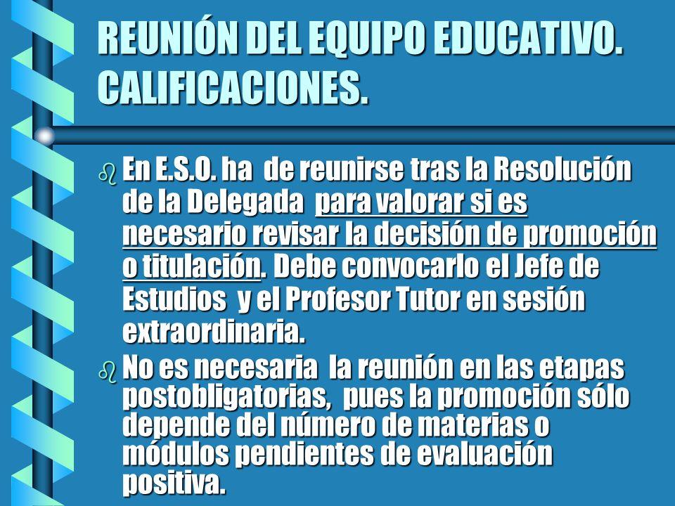 REUNIÓN DEL EQUIPO EDUCATIVO. CALIFICACIONES. b En E.S.O. ha de reunirse tras la Resolución de la Delegada para valorar si es necesario revisar la dec
