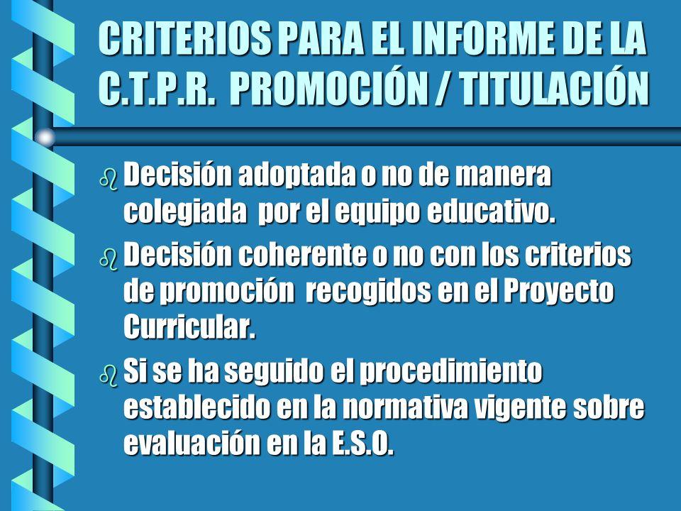 CRITERIOS PARA EL INFORME DE LA C.T.P.R. PROMOCIÓN / TITULACIÓN b Decisión adoptada o no de manera colegiada por el equipo educativo. b Decisión coher