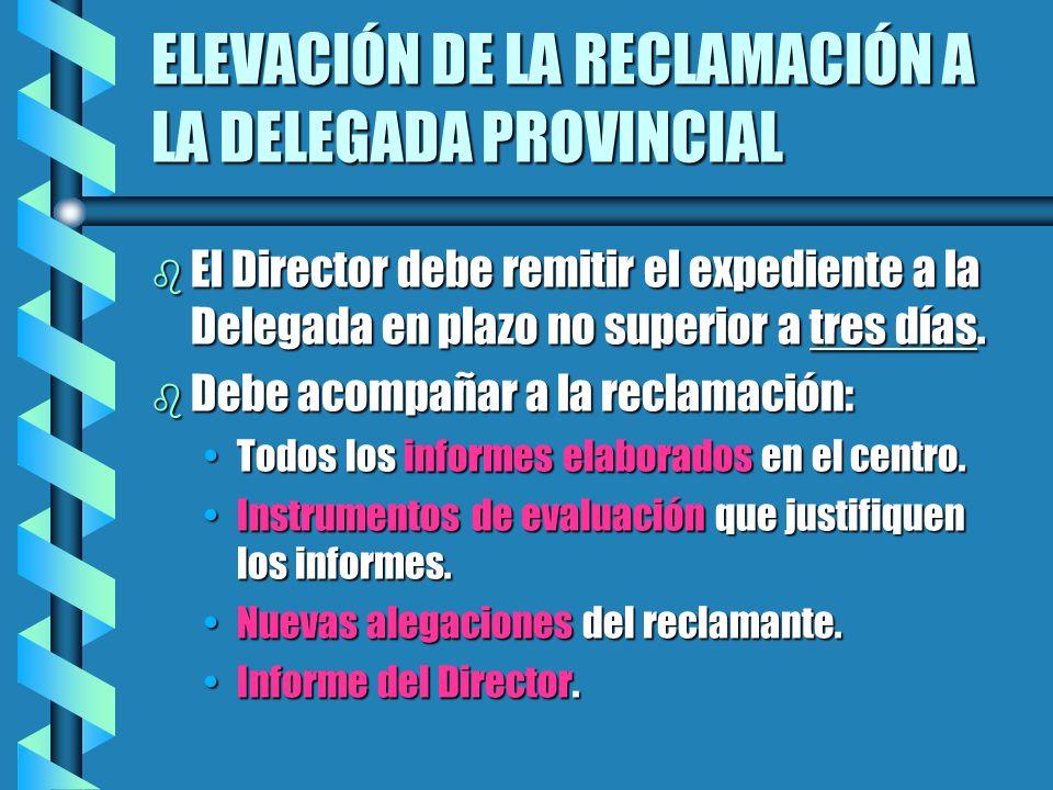 ELEVACIÓN DE LA RECLAMACIÓN A LA DELEGADA PROVINCIAL b El Director debe remitir el expediente a la Delegada en plazo no superior a tres días. b Debe a