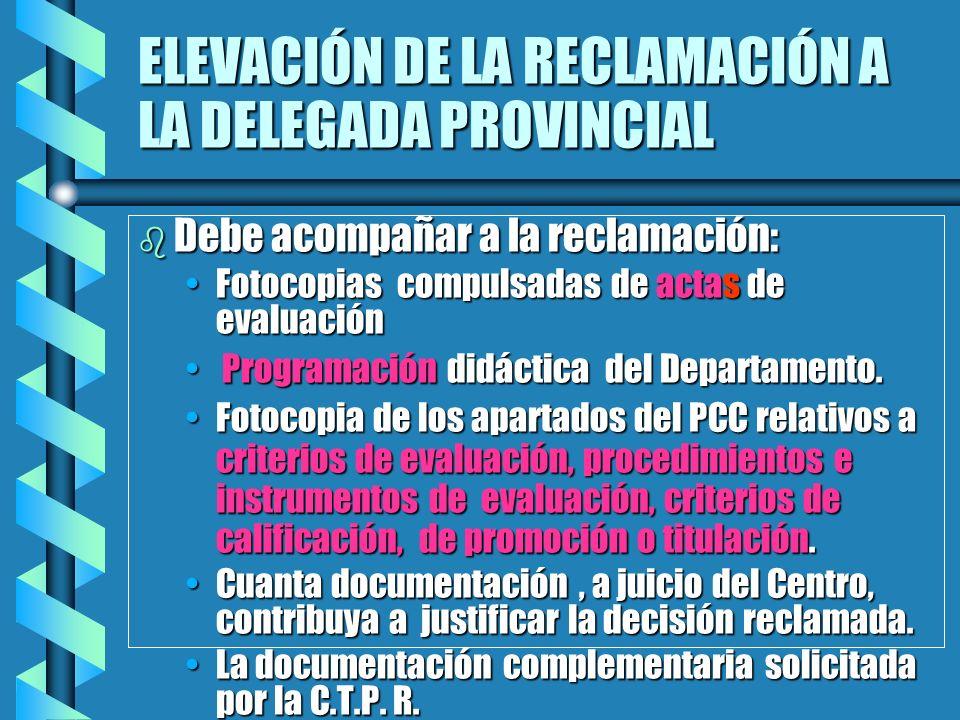 ELEVACIÓN DE LA RECLAMACIÓN A LA DELEGADA PROVINCIAL b Debe acompañar a la reclamación: Fotocopias compulsadas de actas de evaluaciónFotocopias compul