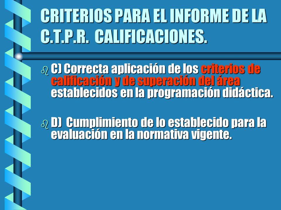 CRITERIOS PARA EL INFORME DE LA C.T.P.R. CALIFICACIONES. b C) Correcta aplicación de los criterios de calificación y de superación del área establecid
