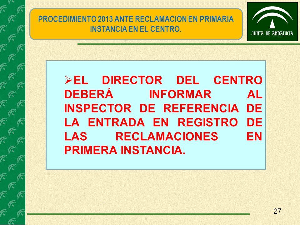27 PROCEDIMIENTO 2013 ANTE RECLAMACIÓN EN PRIMARIA INSTANCIA EN EL CENTRO. EL DIRECTOR DEL CENTRO DEBERÁ INFORMAR AL INSPECTOR DE REFERENCIA DE LA ENT