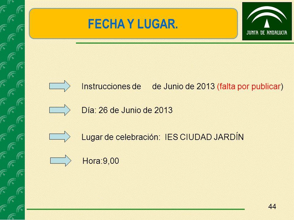 44 FECHA Y LUGAR. Día: 26 de Junio de 2013 Lugar de celebración: IES CIUDAD JARDÍN Hora:9,00 Instrucciones de de Junio de 2013 (falta por publicar)