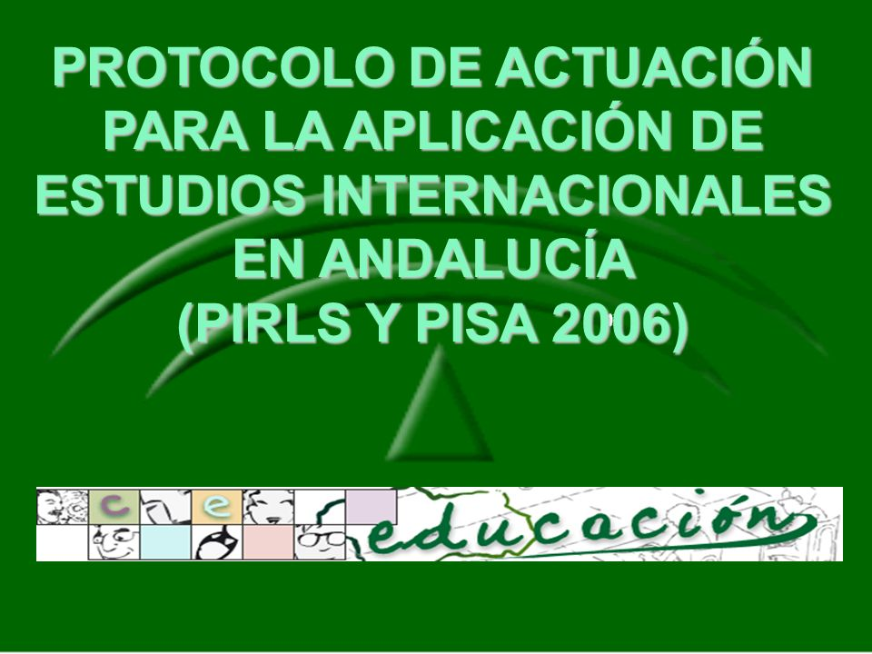 PROTOCOLO DE ACTUACIÓN PARA LA APLICACIÓN DE ESTUDIOS INTERNACIONALES EN ANDALUCÍA (PIRLS Y PISA 2006)