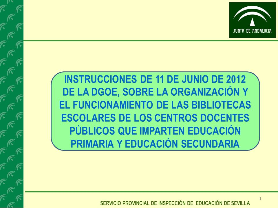 1 SERVICIO PROVINCIAL DE INSPECCIÓN DE EDUCACIÓN DE SEVILLA INSTRUCCIONES DE 11 DE JUNIO DE 2012 DE LA DGOE, SOBRE LA ORGANIZACIÓN Y EL FUNCIONAMIENTO