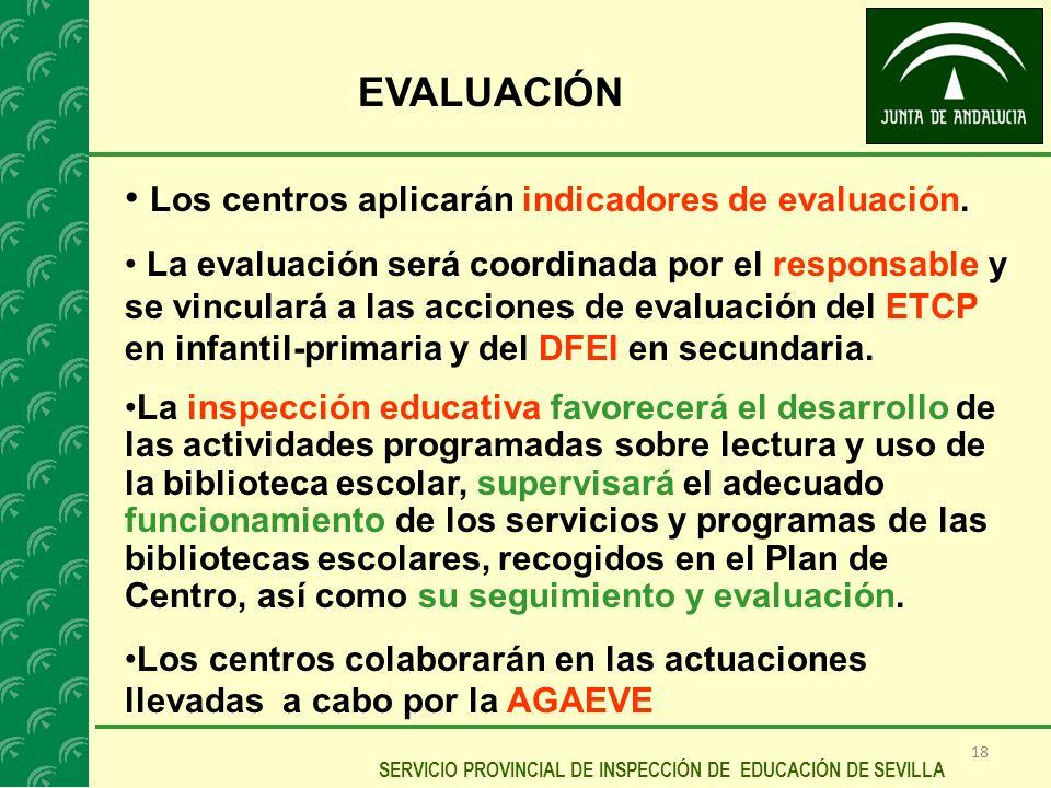 18 SERVICIO PROVINCIAL DE INSPECCIÓN DE EDUCACIÓN DE SEVILLA EVALUACIÓN Los centros aplicarán indicadores de evaluación. La evaluación será coordinada