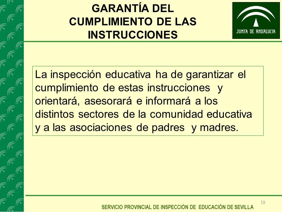 19 SERVICIO PROVINCIAL DE INSPECCIÓN DE EDUCACIÓN DE SEVILLA GARANTÍA DEL CUMPLIMIENTO DE LAS INSTRUCCIONES La inspección educativa ha de garantizar e