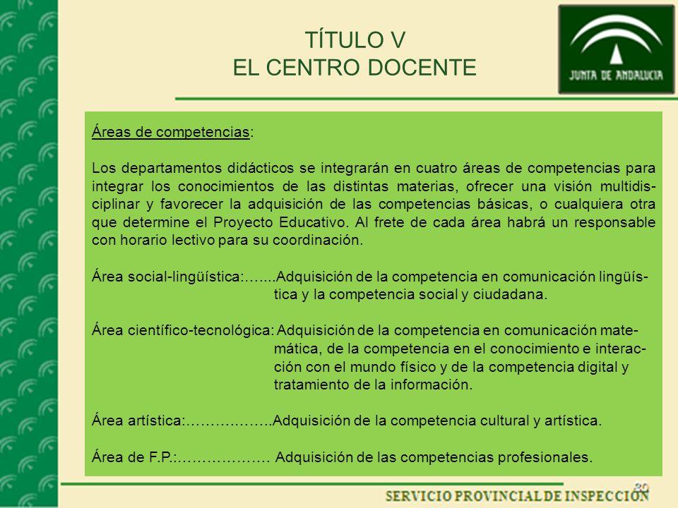 TÍTULO V EL CENTRO DOCENTE Áreas de competencias: Los departamentos didácticos se integrarán en cuatro áreas de competencias para integrar los conocim